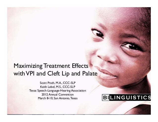 Maximizing Treatment Effects withVPI and Cleft Lip and Palate Scott Prath, M.A., CCC-SLP Keith Lebel, M.S., CCC-SLP Texas ...