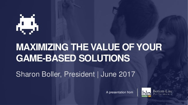 MAXIMIZING THE VALUE OF YOUR GAME-BASED SOLUTIONS Sharon Boller, President | June 2017 A presentation from