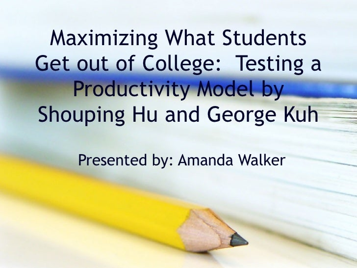 Maximizing What Students Get out of College:  Testing a Productivity Model by Shouping Hu and George Kuh Presented by: Ama...