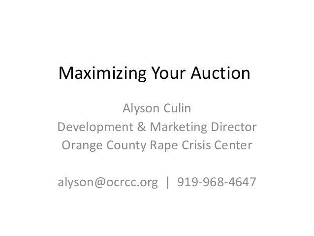 Maximizing Your Auction          Alyson CulinDevelopment & Marketing Director Orange County Rape Crisis Centeralyson@ocrcc...