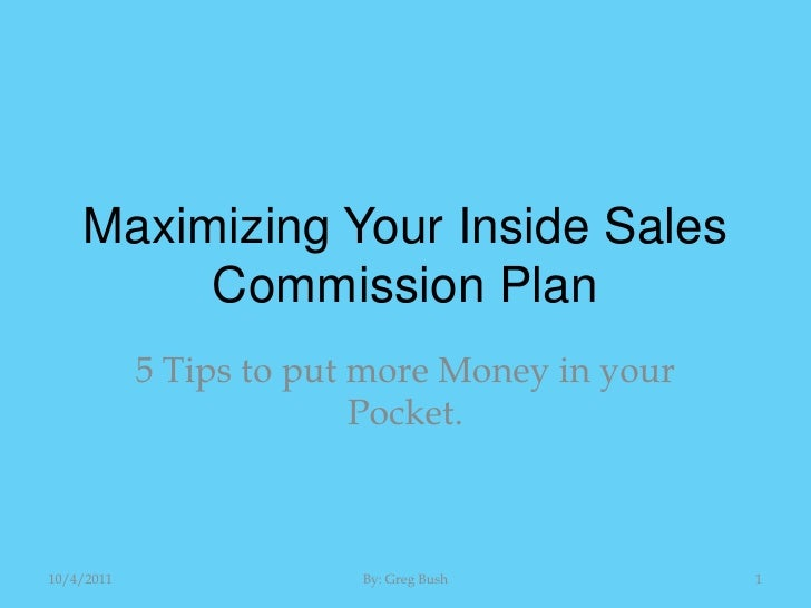 Maximizing Your Inside Sales Commission Plan<br />5 Tips to put more Money in your Pocket.<br />10/4/2011<br />1<br />By: ...
