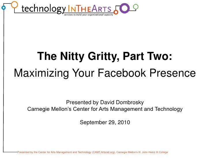 The Nitty Gritty, Part Two:<br />Maximizing Your Facebook Presence<br />Presented by David Dombrosky<br />Carnegie Mellon'...