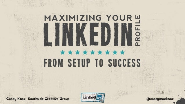 LINKEDIN FROM SETUP TO SUCCESS MAXIMIZING YOUR PROFILE @caseymaeknoxCasey Knox, Southside Creative Group