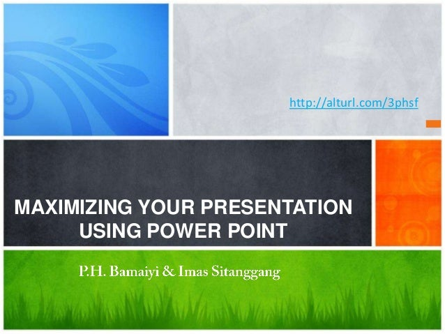 http://alturl.com/3phsfMAXIMIZING YOUR PRESENTATION     USING POWER POINT