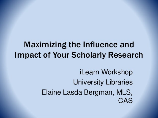 Maximizing the Influence and Impact of Your Scholarly Research iLearn Workshop University Libraries Elaine Lasda Bergman, ...