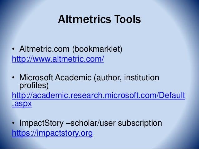 Altmetrics Tools • Altmetric.com (bookmarklet) http://www.altmetric.com/ • Microsoft Academic (author, institution profile...