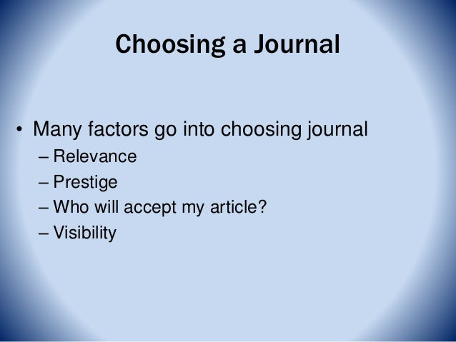 Choosing a Journal • Many factors go into choosing journal – Relevance – Prestige – Who will accept my article? – Visibili...