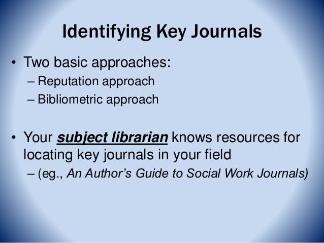 Identifying Key Journals • Two basic approaches: – Reputation approach – Bibliometric approach • Your subject librarian kn...