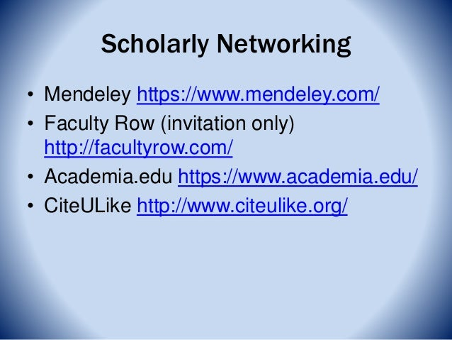 Scholarly Networking • Mendeley https://www.mendeley.com/ • Faculty Row (invitation only) http://facultyrow.com/ • Academi...