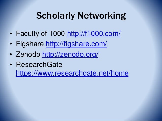 Scholarly Networking • Faculty of 1000 http://f1000.com/ • Figshare http://figshare.com/ • Zenodo http://zenodo.org/ • Res...