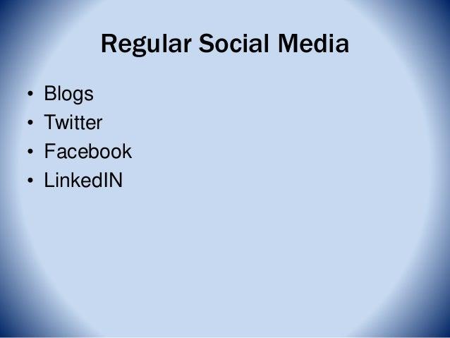 Regular Social Media • Blogs • Twitter • Facebook • LinkedIN