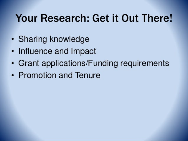 Your Research: Get it Out There! • Sharing knowledge • Influence and Impact • Grant applications/Funding requirements • Pr...