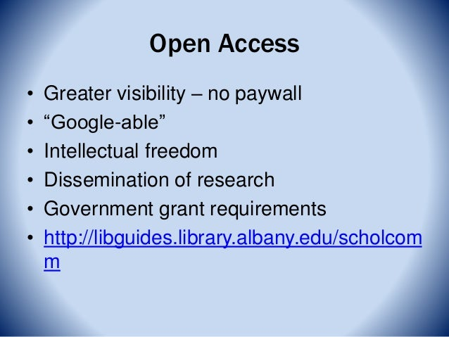"""Open Access • Greater visibility – no paywall • """"Google-able"""" • Intellectual freedom • Dissemination of research • Governm..."""