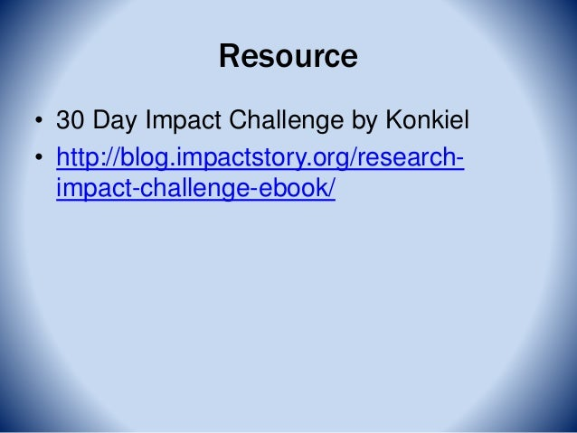 Resource • 30 Day Impact Challenge by Konkiel • http://blog.impactstory.org/research- impact-challenge-ebook/
