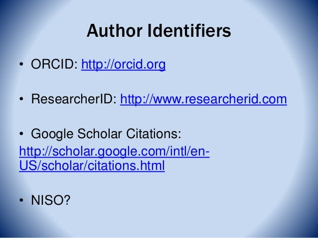 Author Identifiers • ORCID: http://orcid.org • ResearcherID: http://www.researcherid.com • Google Scholar Citations: http:...