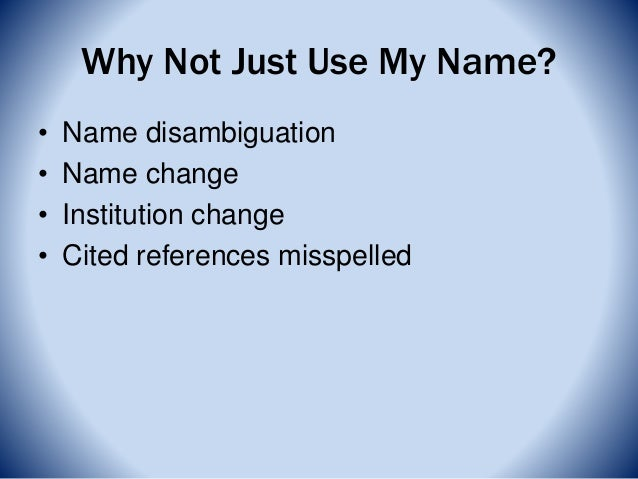 Why Not Just Use My Name? • Name disambiguation • Name change • Institution change • Cited references misspelled