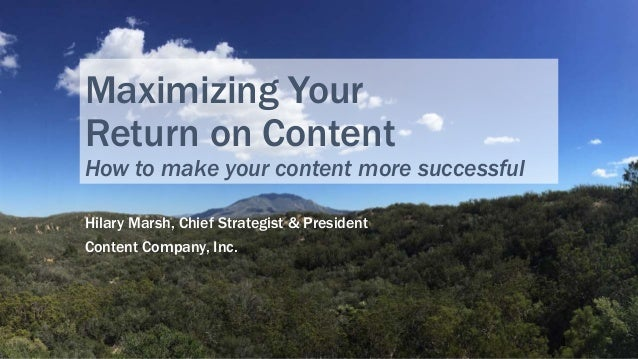 Maximizing Your Return on Content How to make your content more successful Hilary Marsh, Chief Strategist & President Cont...