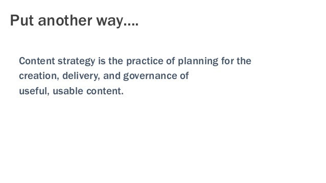 Put another way…. Content strategy is the practice of planning for the creation, delivery, and governance of useful, usabl...
