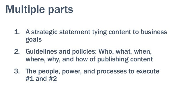 Multiple parts 1. A strategic statement tying content to business goals 2. Guidelines and policies: Who, what, when, where...