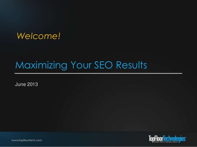 Maximizing Your SEO Results June 2013 Welcome!