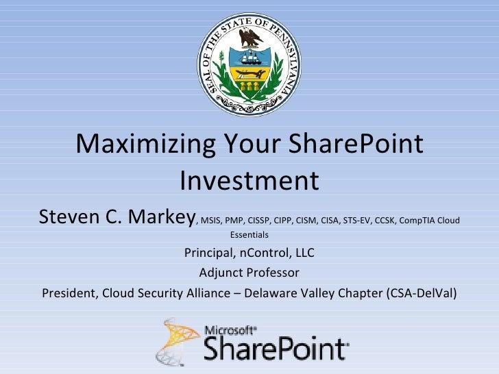 Maximizing Your SharePoint             InvestmentSteven C. Markey, MSIS, PMP, CISSP, CIPP, CISM, CISA, STS-EV, CCSK, CompT...