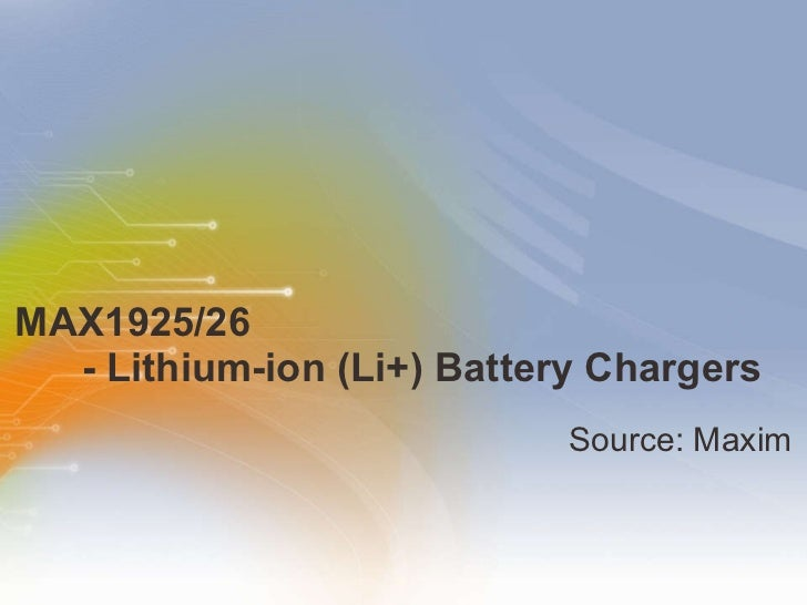MAX1925/26    - Lithium-ion (Li+) Battery Chargers <ul><li>Source: Maxim </li></ul>