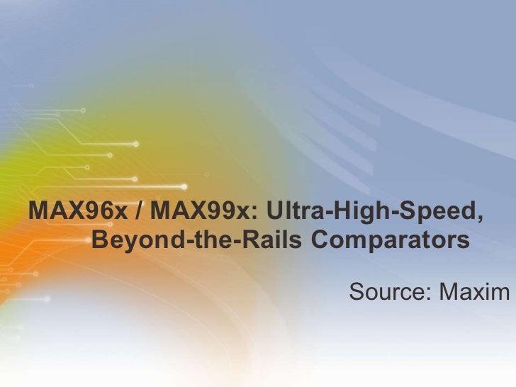MAX96x / MAX99x: Ultra-High-Speed,   Beyond-the-Rails Comparators <ul><li>Source: Maxim </li></ul>