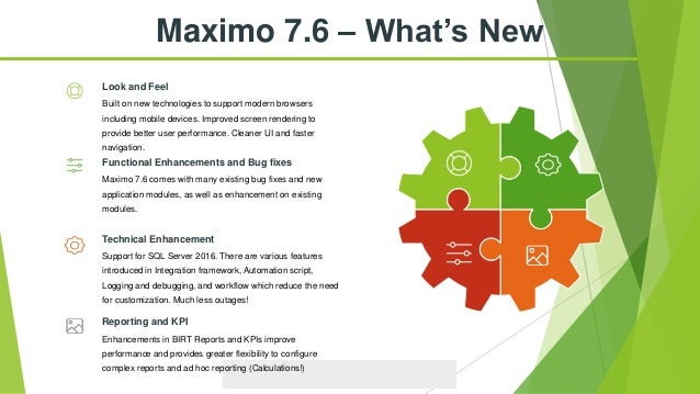 Maximo 7.6 – What's New Built on new technologies to support modern browsers including mobile devices. Improved screen ren...