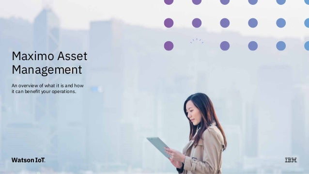 © 2017 International Business Machines Corporation 1 Maximo Asset Management An overview of what it is and how it can bene...