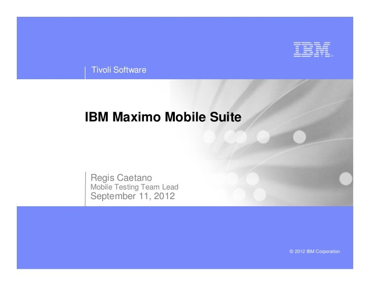 Tivoli SoftwareIBM Maximo Mobile SuiteRegis CaetanoMobile Testing Team LeadSeptember 11, 2012                           © ...