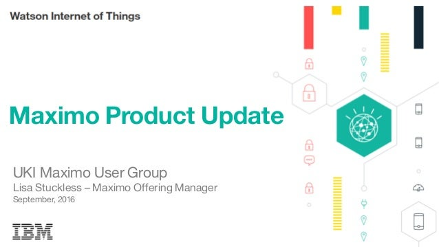 1 Maximo Product Update UKI Maximo User Group Lisa Stuckless – Maximo Offering Manager September, 2016