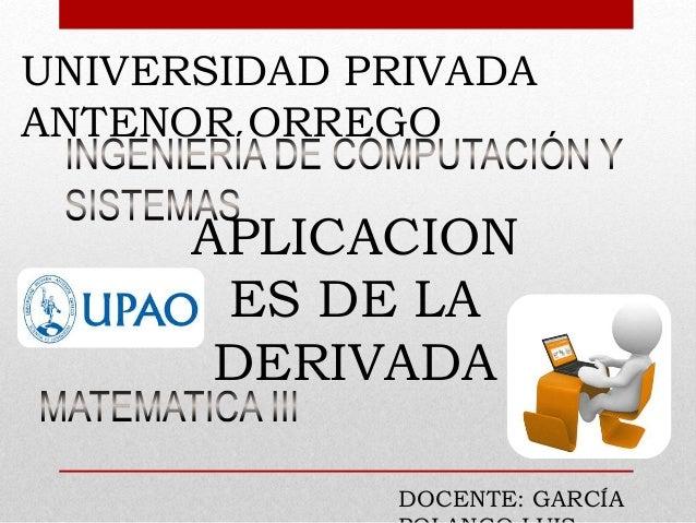UNIVERSIDAD PRIVADA ANTENOR ORREGO APLICACION ES DE LA DERIVADA DOCENTE: GARCÍA