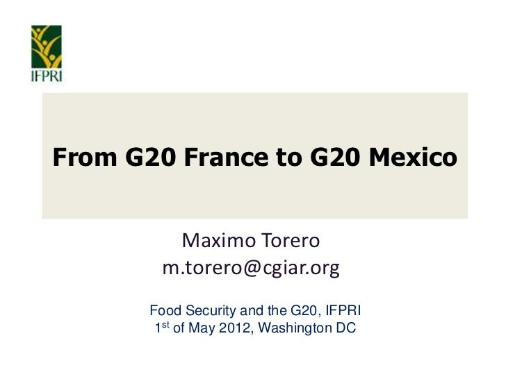 From G20 France to G20 Mexico        Maximo Torero       m.torero@cgiar.org      Food Security and the G20, IFPRI       1s...