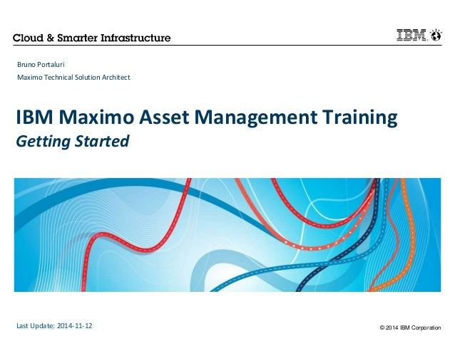 IBM Maximo Asset Management Training  Getting Started  © 2014 IBM Corporation  Bruno Portaluri  Maximo Technical Solution ...