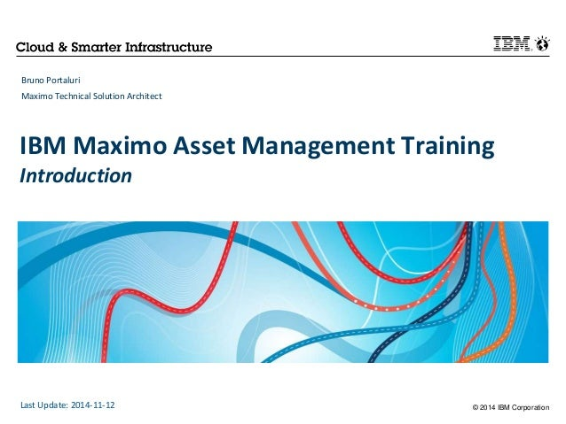 IBM Maximo Asset Management Training  Introduction  © 2014 IBM Corporation  Bruno Portaluri  Maximo Technical Solution Arc...