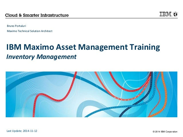 IBM Maximo Asset Management Training  Inventory Management  © 2014 IBM Corporation  Bruno Portaluri  Maximo Technical Solu...