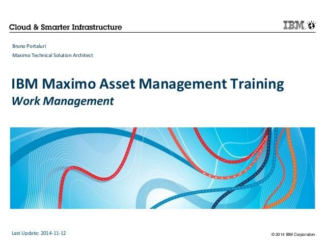 IBM Maximo Asset Management Training  Work Management  © 2014 IBM Corporation  Bruno Portaluri  Maximo Technical Solution ...