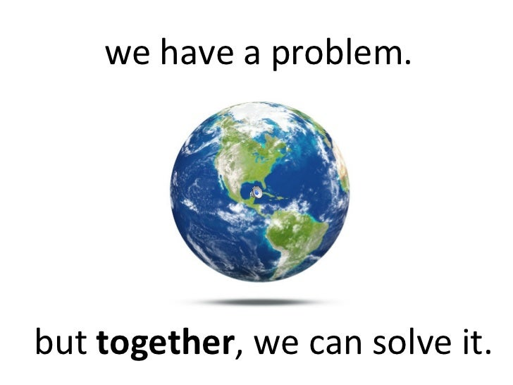 we have a problem.but together, we can solve it.