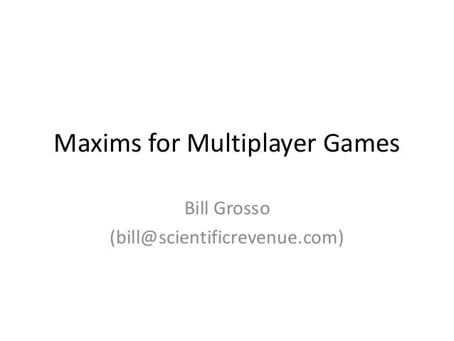 Maxims for Multiplayer Games Bill Grosso (bill@scientificrevenue.com)