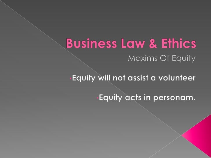 Business Law & Ethics<br />Maxims Of Equity<br /><ul><li>Equity will not assist a volunteer