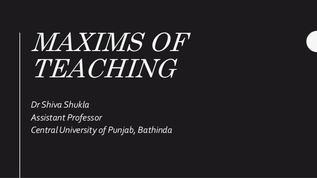 MAXIMS OF TEACHING Dr Shiva Shukla Assistant Professor Central University of Punjab, Bathinda