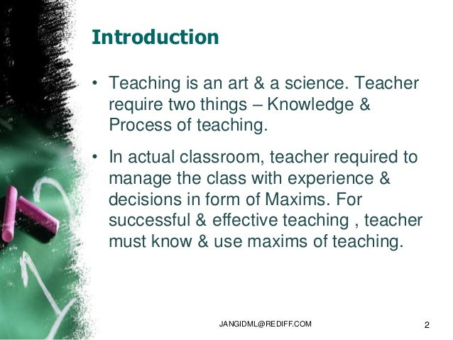 Introduction• Teaching is an art & a science. Teacher  require two things – Knowledge &  Process of teaching.• In actual c...