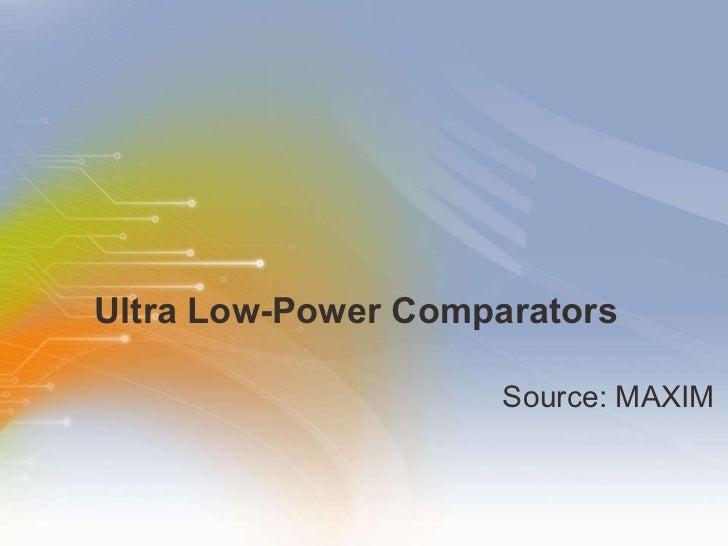 Ultra Low-Power Comparators  <ul><li>Source: MAXIM </li></ul>