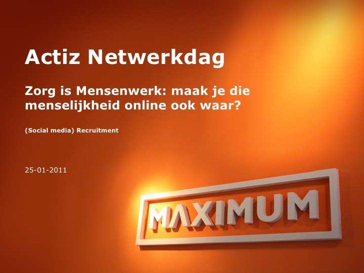 Actiz NetwerkdagZorg is Mensenwerk: maak je die menselijkheid online ook waar?(Social media) Recruitment<br />25-01-2011<b...