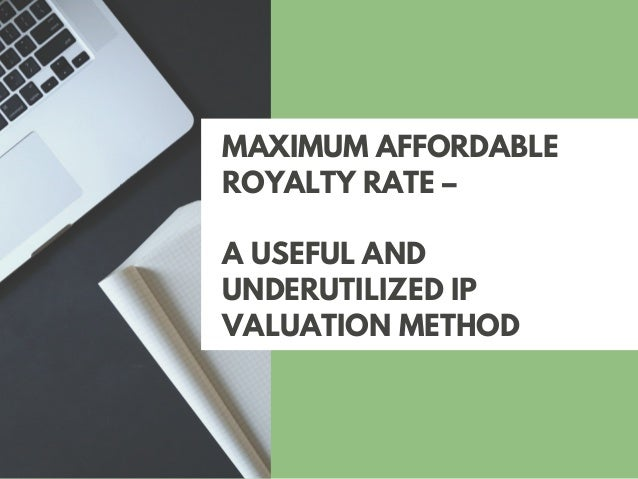MAXIMUM AFFORDABLE ROYALTY RATE – A USEFUL AND UNDERUTILIZED IP VALUATION METHOD