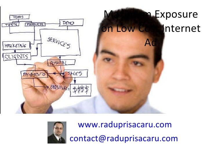 Maximum Exposure on Low Cost Internet Ad www.raduprisacaru.com [email_address]