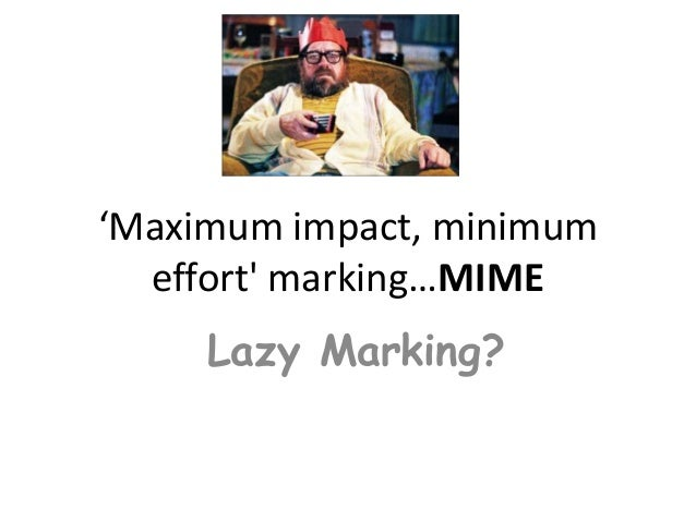 'Maximum impact, minimum  effort marking…MIME     Lazy Marking?