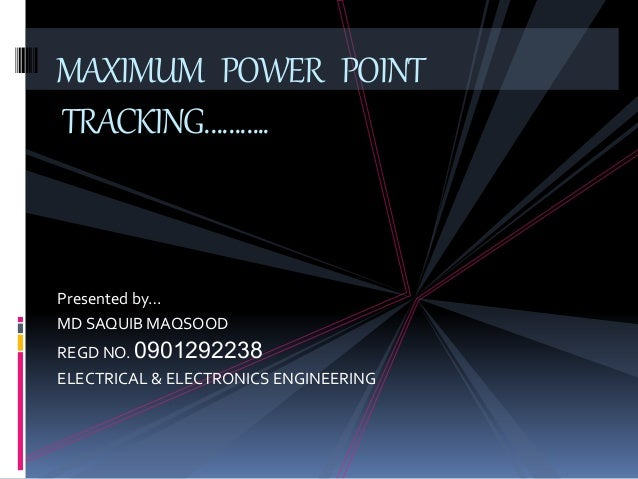 Presented by… MD SAQUIB MAQSOOD REGD NO. 0901292238 ELECTRICAL & ELECTRONICS ENGINEERING MAXIMUM POWER POINT TRACKING………..