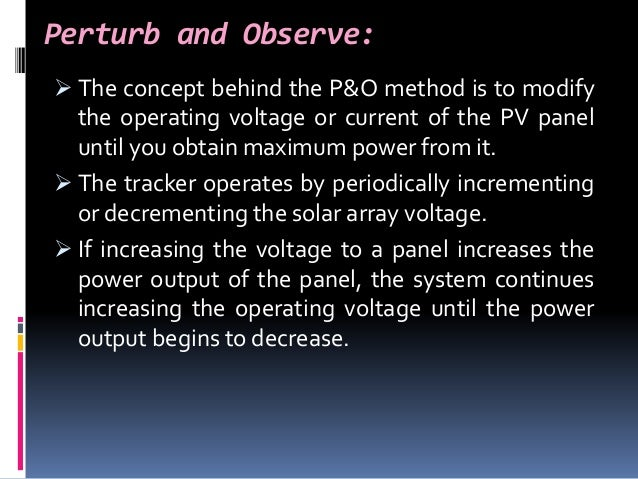 Perturb and Observe:  The concept behind the P&O method is to modify the operating voltage or current of the PV panel unt...