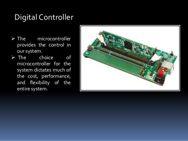 Digital Controller  The microcontroller provides the control in our system.  The choice of microcontroller for the syste...